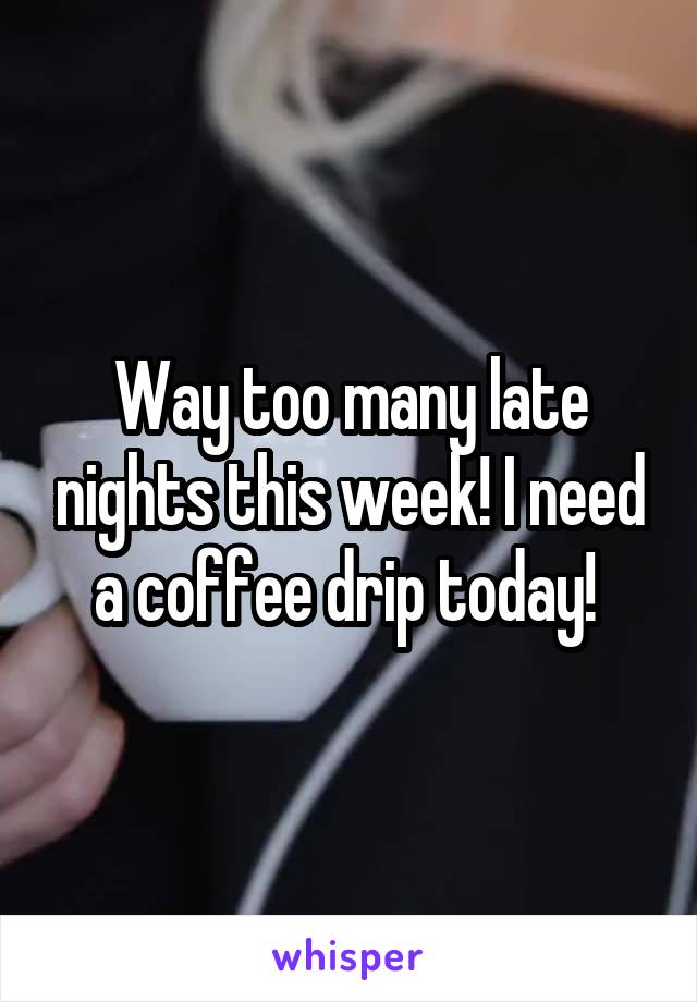 Way too many late nights this week! I need a coffee drip today!