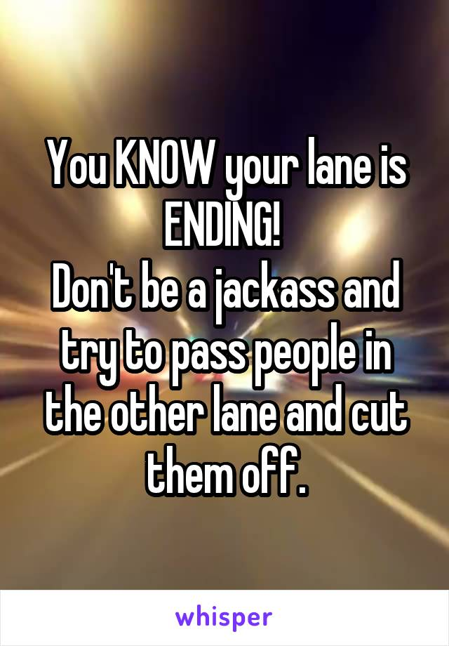 You KNOW your lane is ENDING!  Don't be a jackass and try to pass people in the other lane and cut them off.