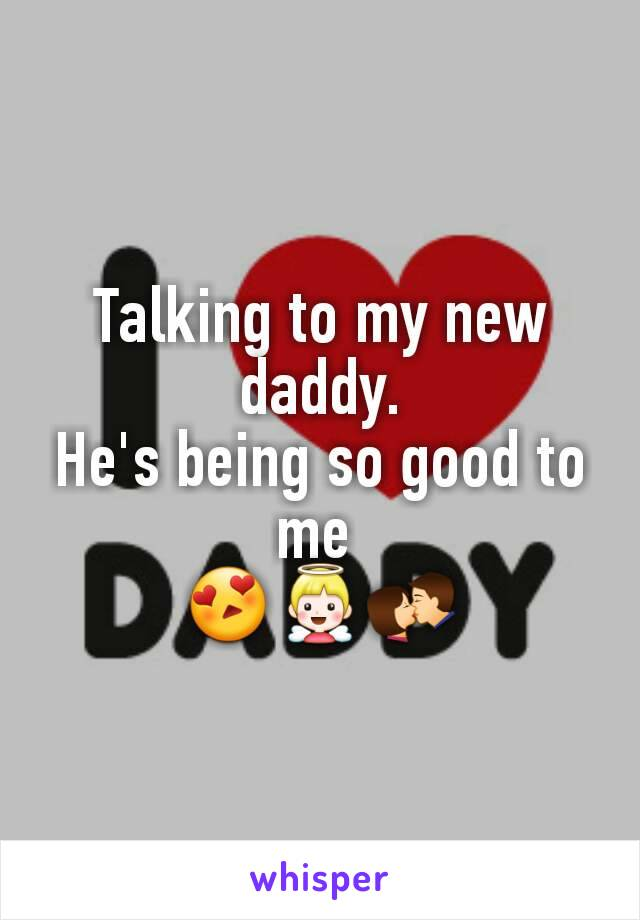 Talking to my new daddy. He's being so good to me  😍👼💏