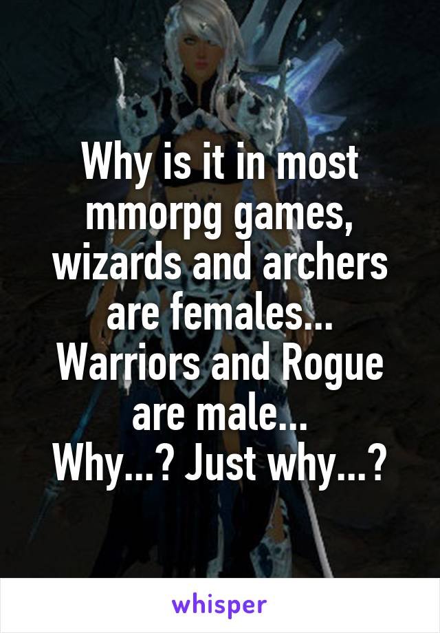 Why is it in most mmorpg games, wizards and archers are females... Warriors and Rogue are male... Why...? Just why...?