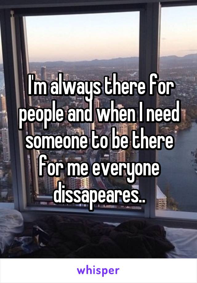 I'm always there for people and when I need someone to be there for me everyone dissapeares..