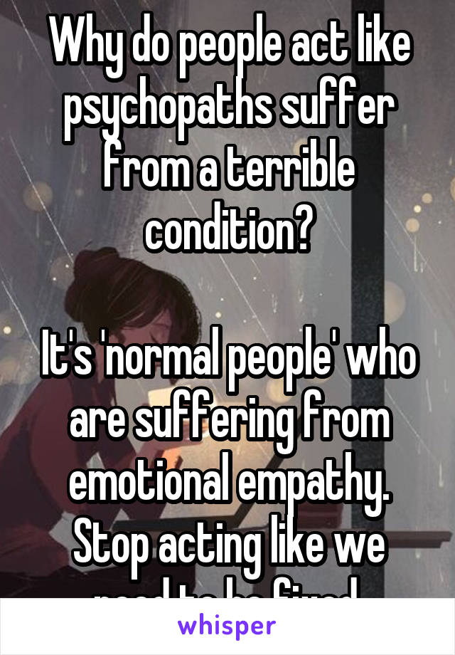 Why do people act like psychopaths suffer from a terrible condition?  It's 'normal people' who are suffering from emotional empathy. Stop acting like we need to be fixed.