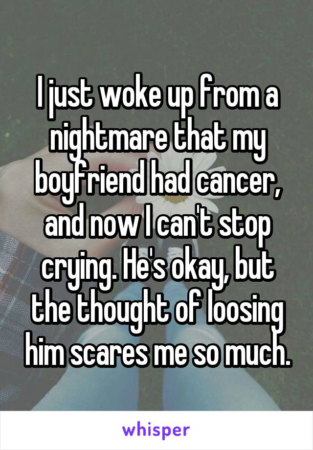 I just woke up from a nightmare that my boyfriend had cancer, and now I can't stop crying. He's okay, but the thought of loosing him scares me so much.