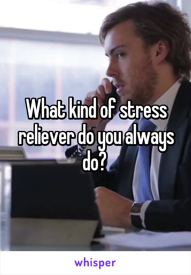 What kind of stress reliever do you always do?