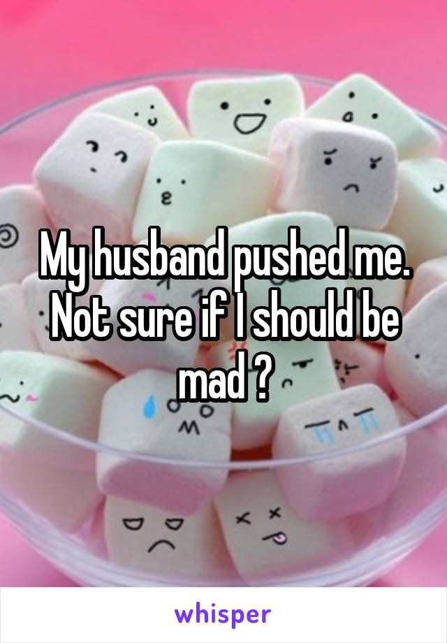 My husband pushed me. Not sure if I should be mad ?