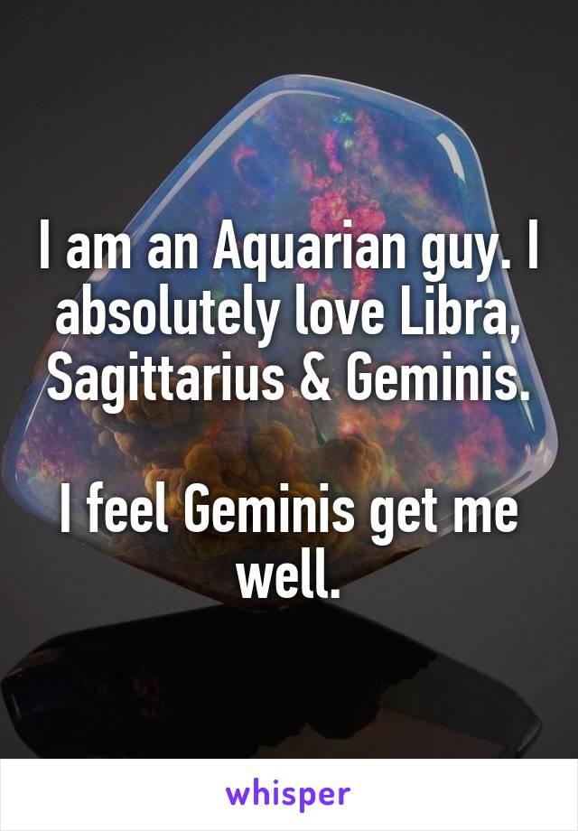I am an Aquarian guy. I absolutely love Libra, Sagittarius & Geminis.  I feel Geminis get me well.
