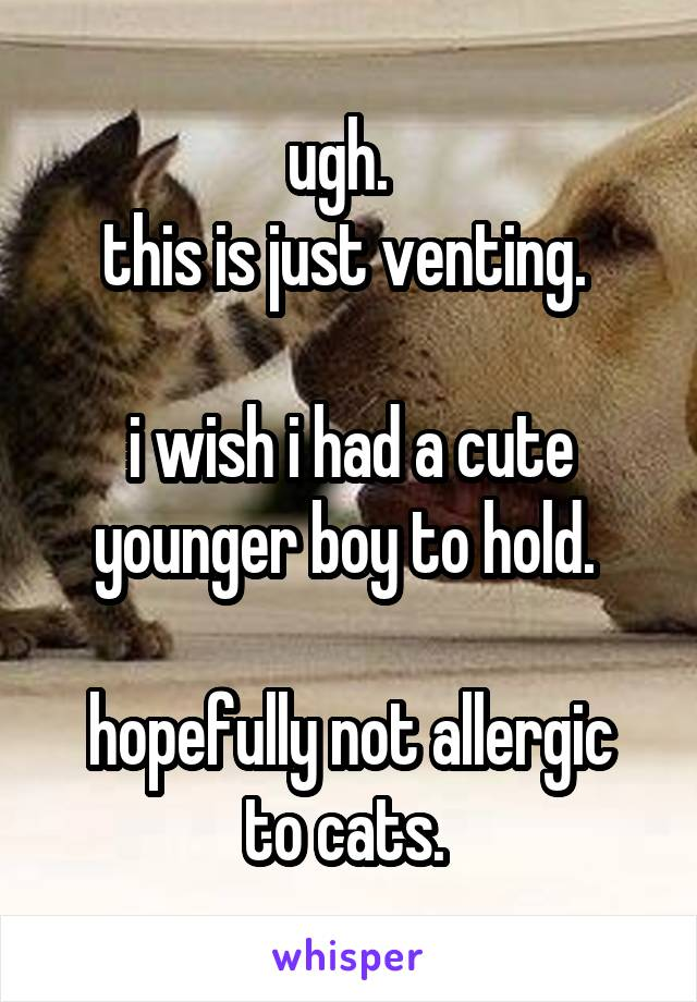 ugh.   this is just venting.   i wish i had a cute younger boy to hold.   hopefully not allergic to cats.