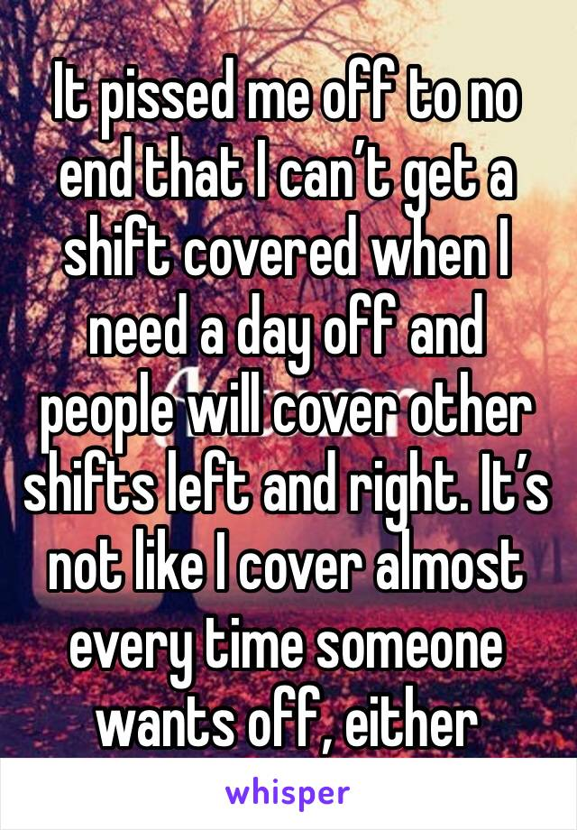 It pissed me off to no end that I can't get a shift covered when I need a day off and people will cover other shifts left and right. It's not like I cover almost every time someone wants off, either