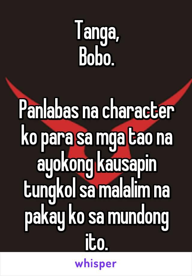 Tanga, Bobo.  Panlabas na character ko para sa mga tao na ayokong kausapin tungkol sa malalim na pakay ko sa mundong ito.