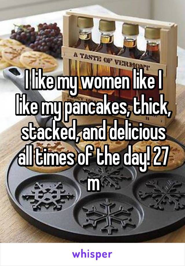 I like my women like I like my pancakes, thick, stacked, and delicious all times of the day! 27 m