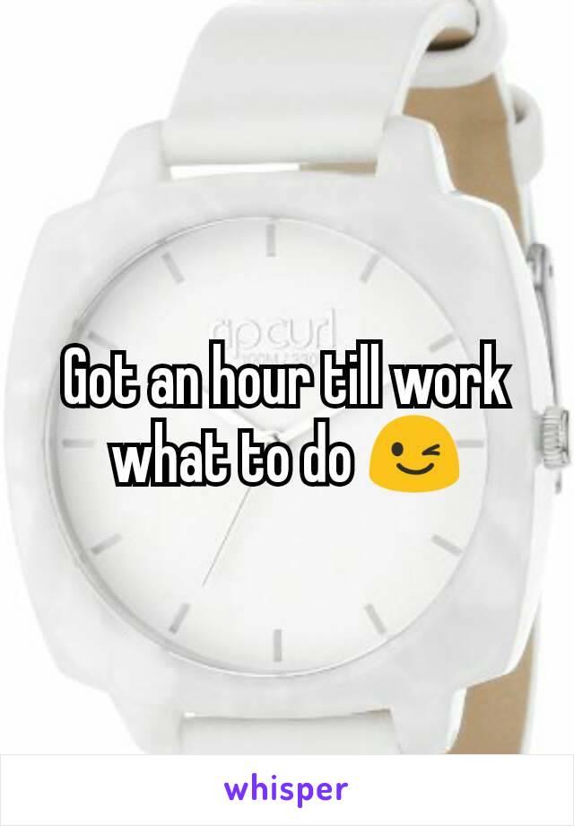 Got an hour till work what to do 😉