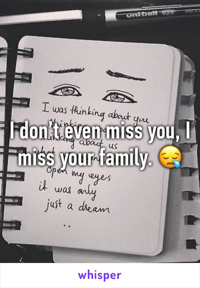 I don't even miss you, I miss your family. 😪