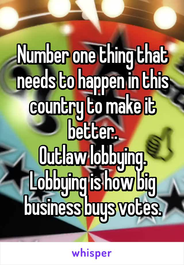 Number one thing that needs to happen in this country to make it better. Outlaw lobbying. Lobbying is how big business buys votes.