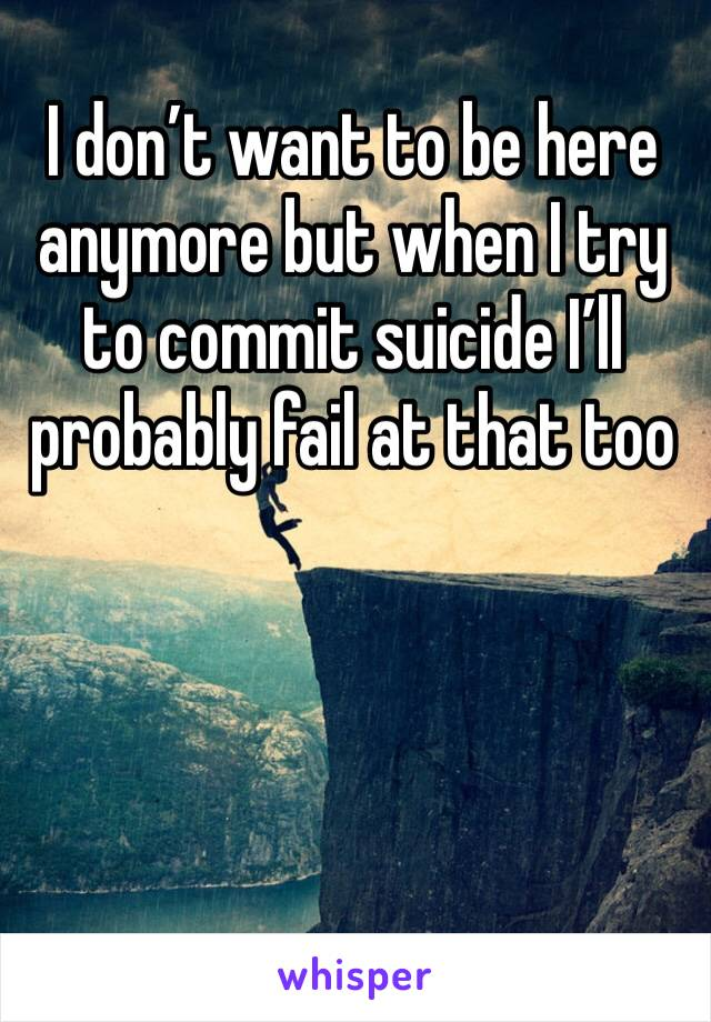 I don't want to be here anymore but when I try to commit suicide I'll probably fail at that too