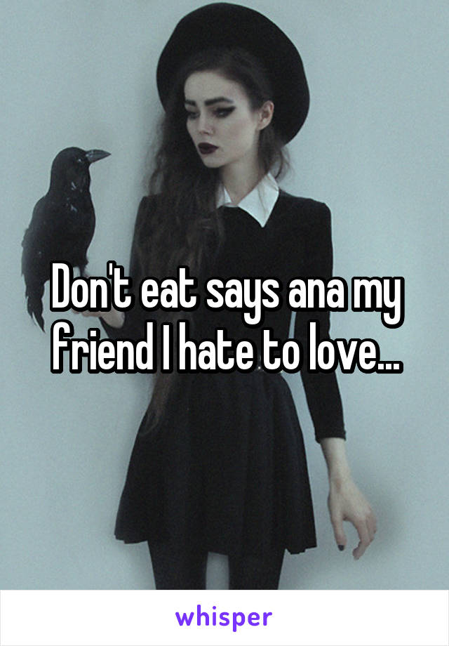 Don't eat says ana my friend I hate to love...