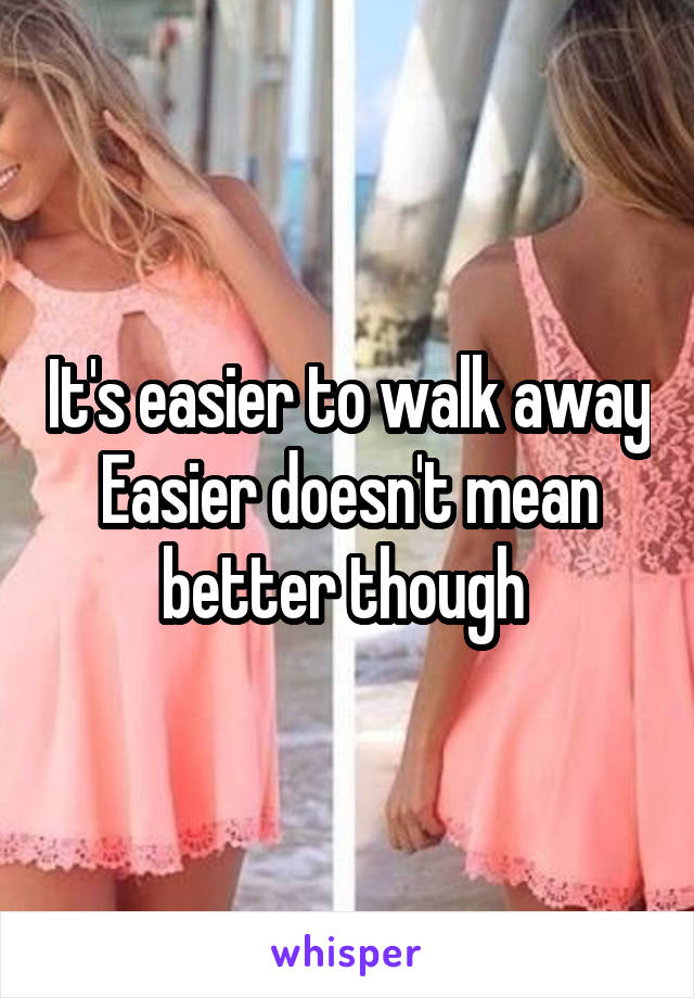 It's easier to walk away Easier doesn't mean better though