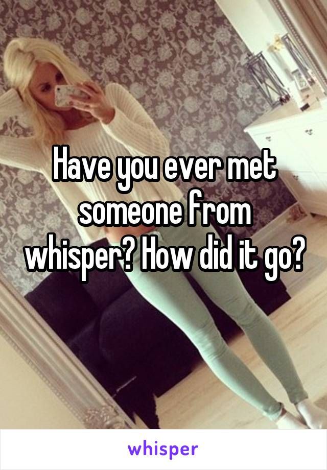 Have you ever met someone from whisper? How did it go?