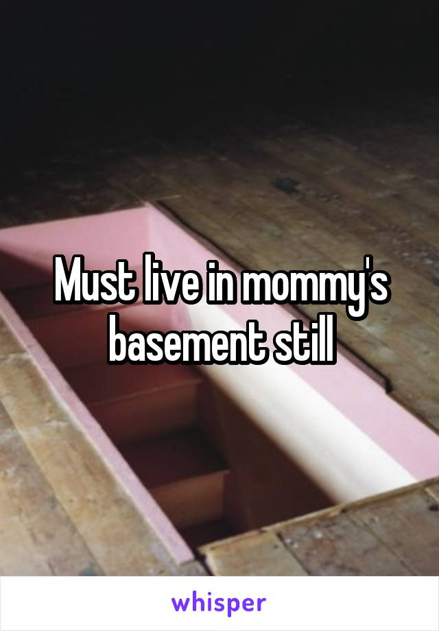 Must live in mommy's basement still