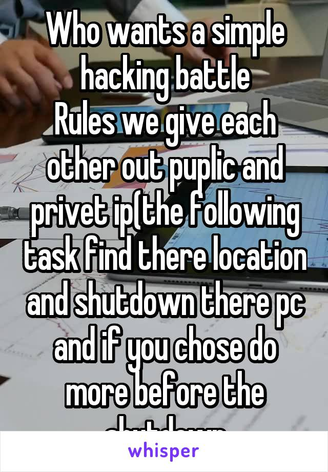 Who wants a simple hacking battle Rules we give each other out puplic and privet ip(the following task find there location and shutdown there pc and if you chose do more before the shutdown