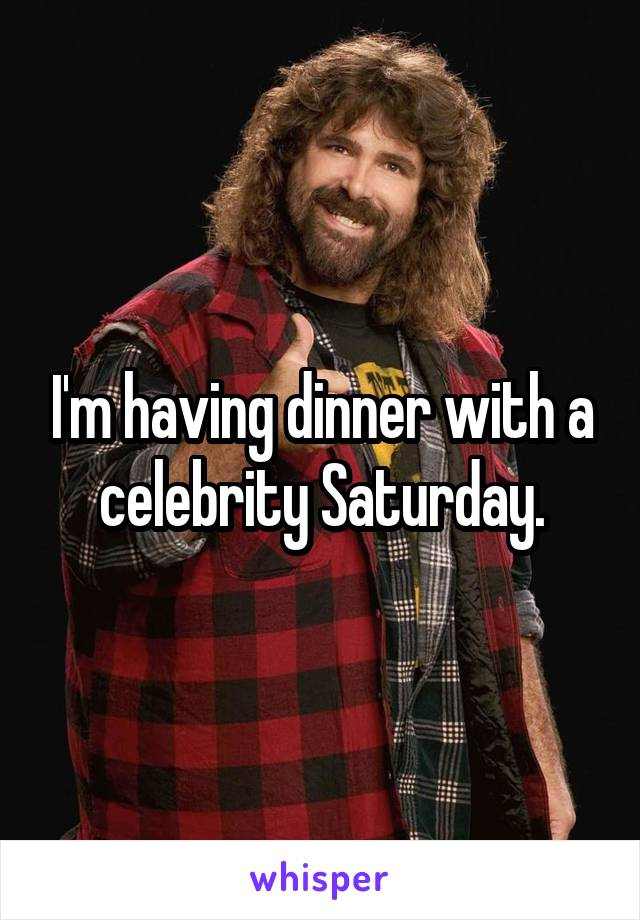 I'm having dinner with a celebrity Saturday.