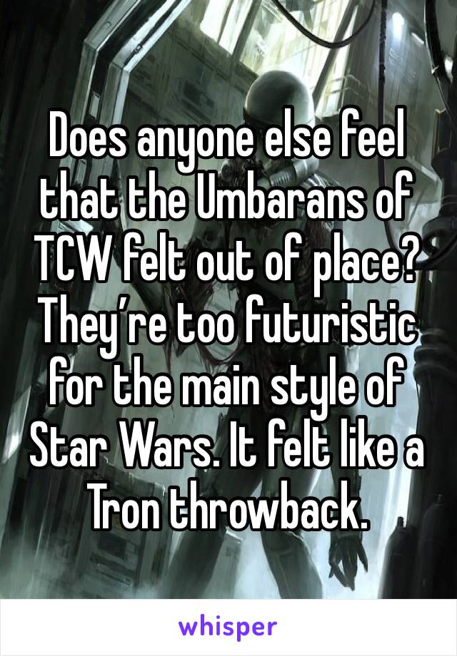 Does anyone else feel that the Umbarans of TCW felt out of place? They're too futuristic for the main style of Star Wars. It felt like a Tron throwback.