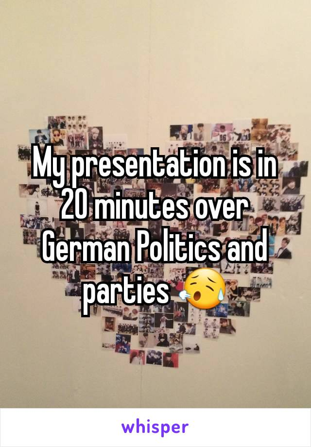 My presentation is in 20 minutes over German Politics and parties 😥