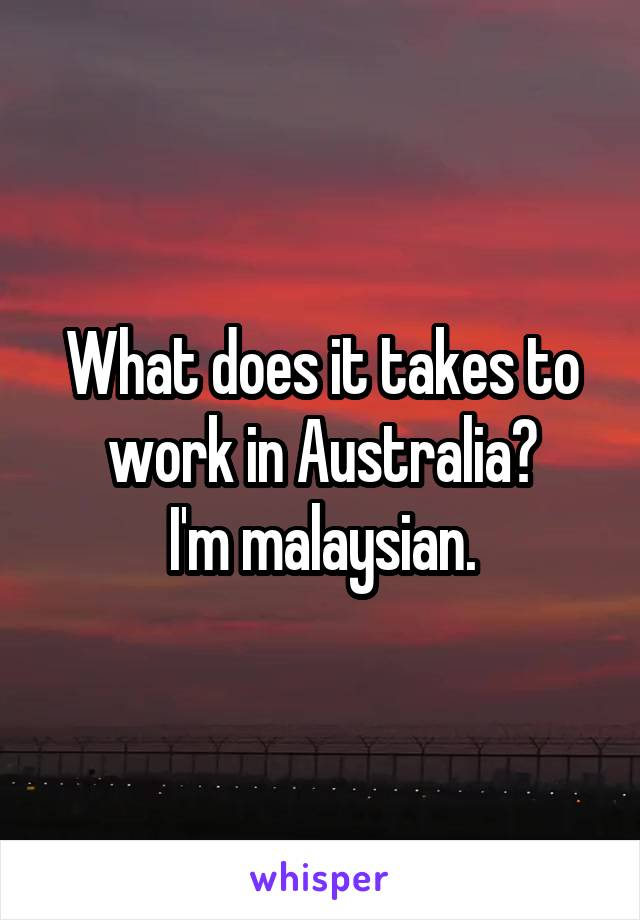 What does it takes to work in Australia? I'm malaysian.