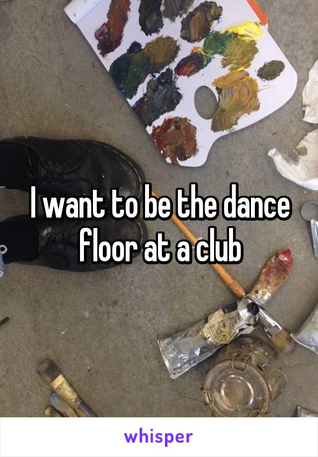 I want to be the dance floor at a club