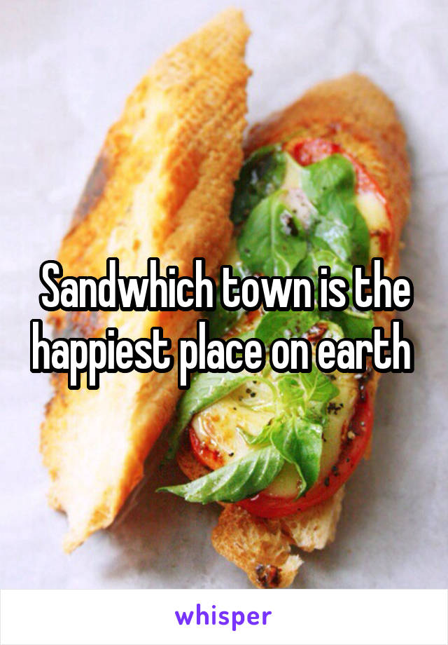 Sandwhich town is the happiest place on earth