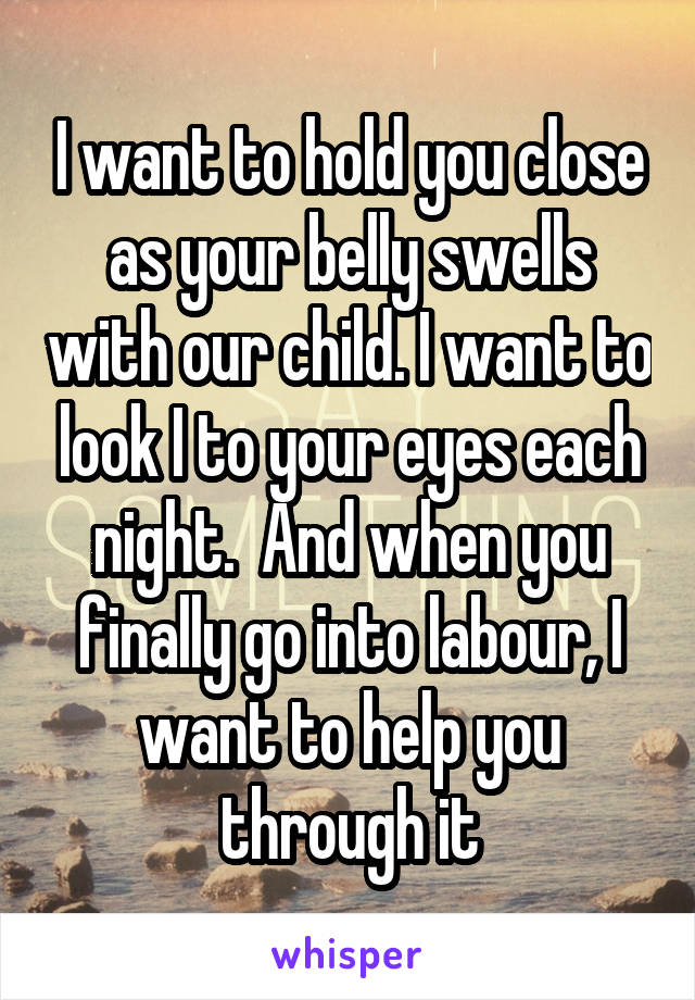 I want to hold you close as your belly swells with our child. I want to look I to your eyes each night.  And when you finally go into labour, I want to help you through it