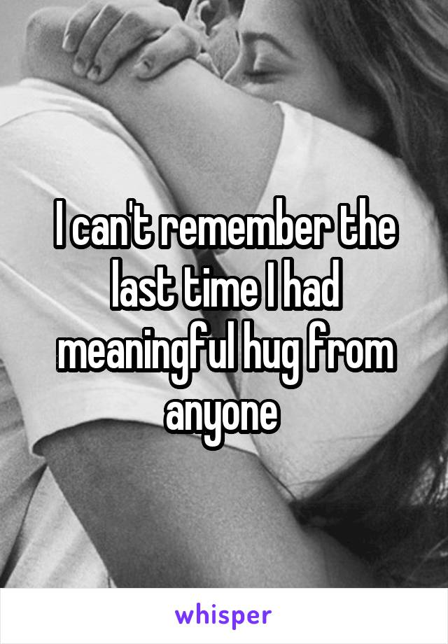 I can't remember the last time I had meaningful hug from anyone