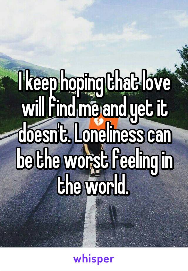 I keep hoping that love will find me and yet it doesn't. Loneliness can be the worst feeling in the world.