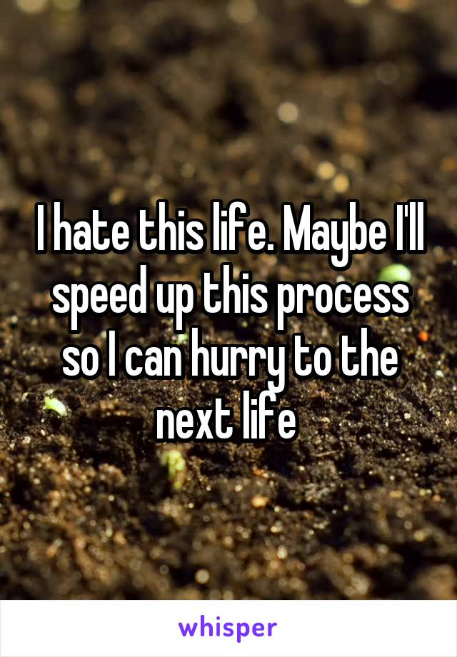 I hate this life. Maybe I'll speed up this process so I can hurry to the next life