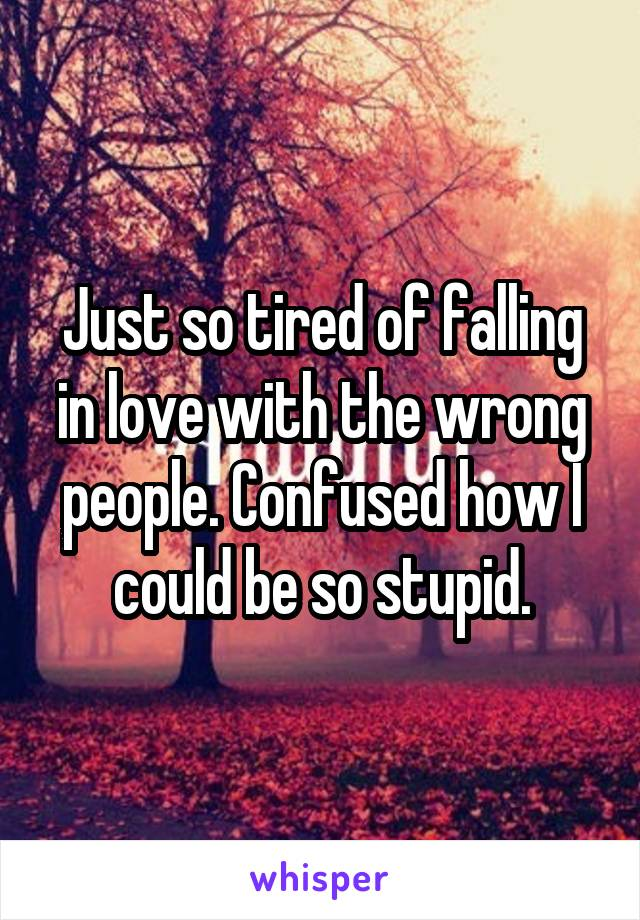 Just so tired of falling in love with the wrong people. Confused how I could be so stupid.