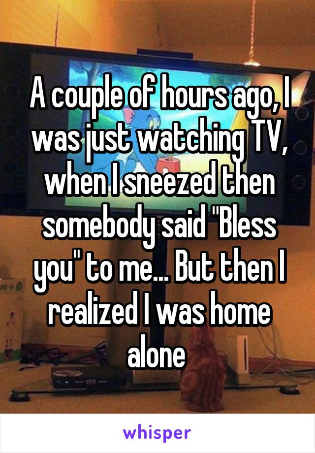 """A couple of hours ago, I was just watching TV, when I sneezed then somebody said """"Bless you"""" to me... But then I realized I was home alone"""