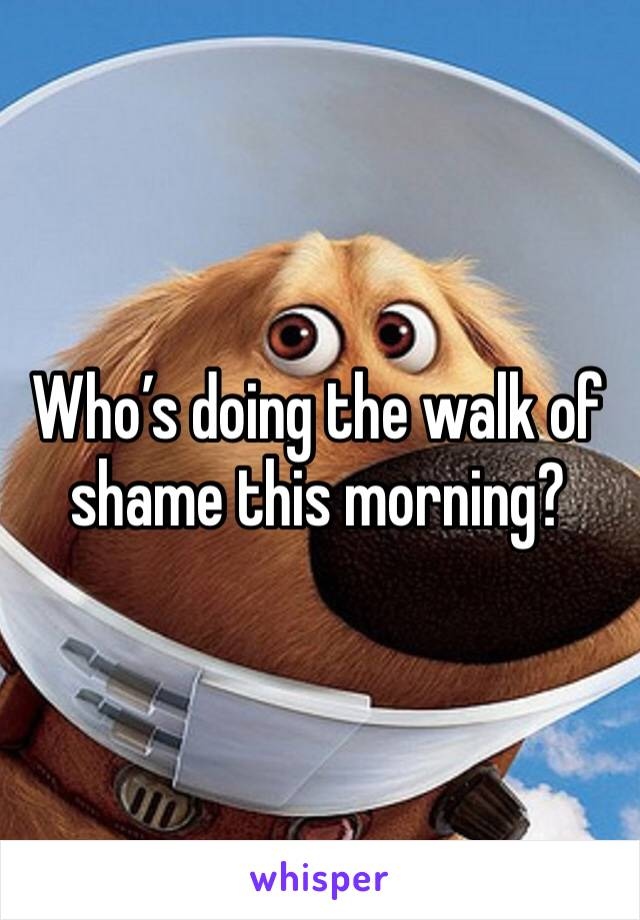 Who's doing the walk of shame this morning?