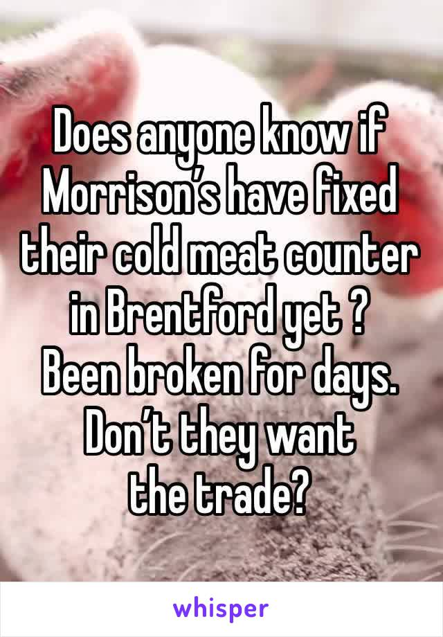 Does anyone know if Morrison's have fixed their cold meat counter in Brentford yet ? Been broken for days. Don't they want the trade?