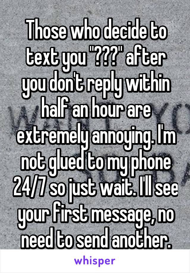 """Those who decide to text you """"???"""" after you don't reply within half an hour are extremely annoying. I'm not glued to my phone 24/7 so just wait. I'll see your first message, no need to send another."""