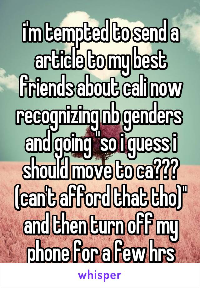 """i'm tempted to send a article to my best friends about cali now recognizing nb genders  and going """"so i guess i should move to ca??? (can't afford that tho)"""" and then turn off my phone for a few hrs"""