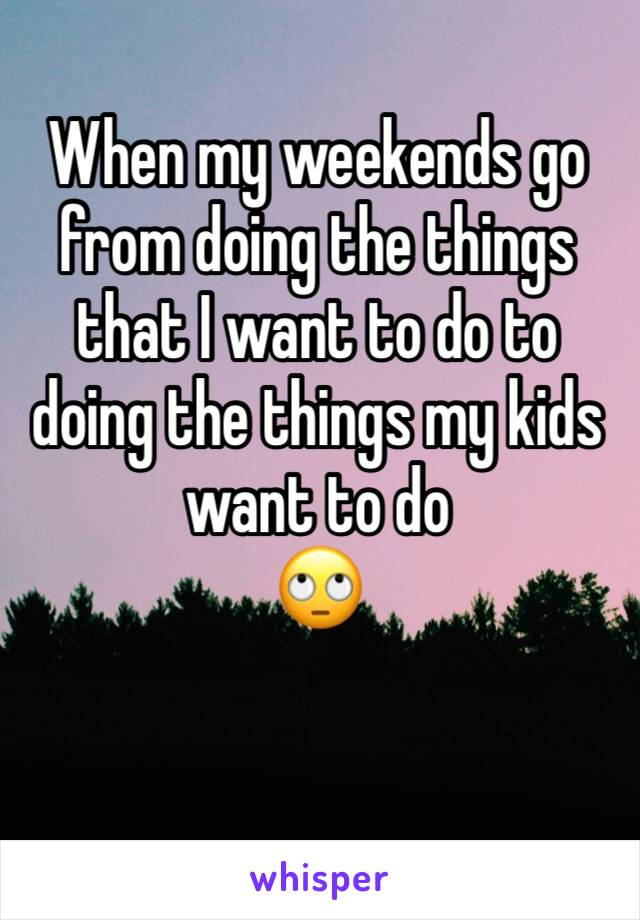 When my weekends go from doing the things that I want to do to doing the things my kids want to do 🙄