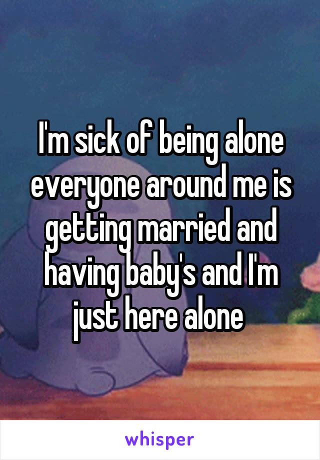 I'm sick of being alone everyone around me is getting married and having baby's and I'm just here alone