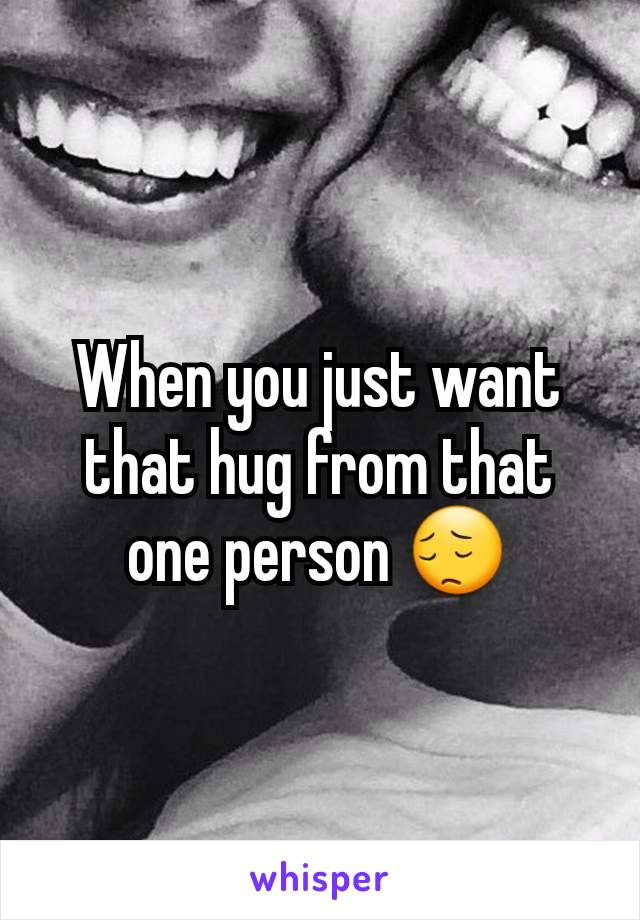 When you just want that hug from that one person 😔