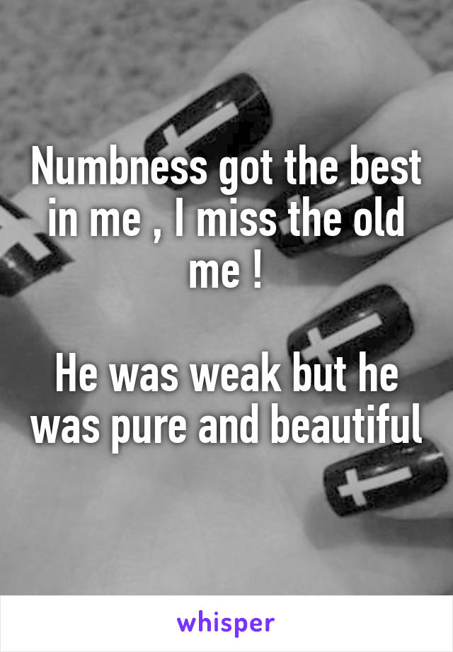 Numbness got the best in me , I miss the old me !  He was weak but he was pure and beautiful
