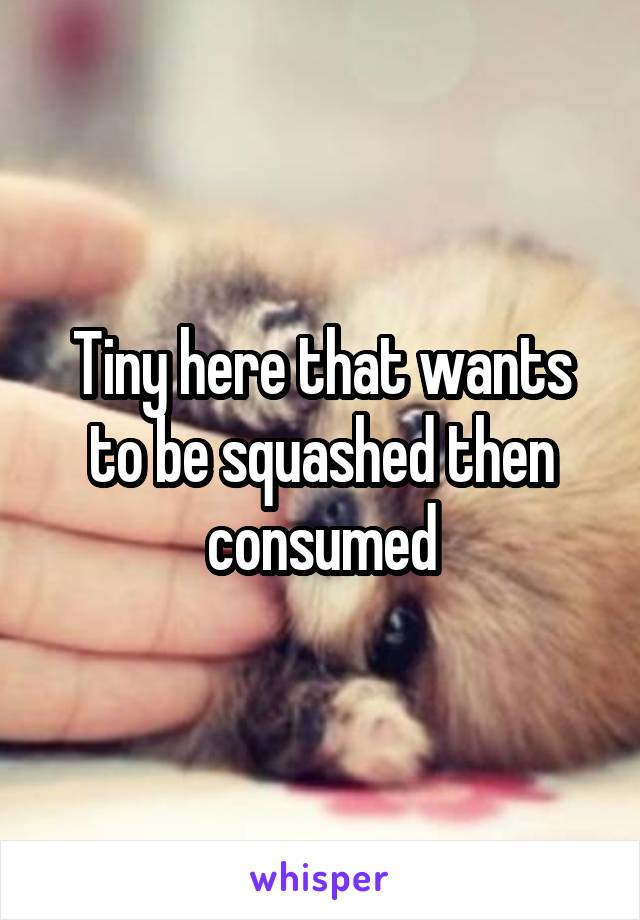 Tiny here that wants to be squashed then consumed