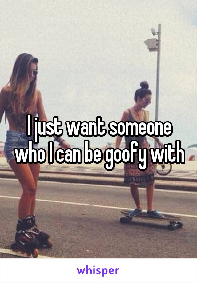 I just want someone who I can be goofy with