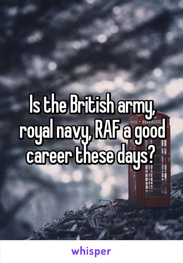 Is the British army, royal navy, RAF a good career these days?
