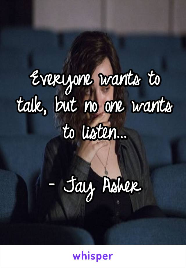 Everyone wants to talk, but no one wants to listen...  - Jay Asher
