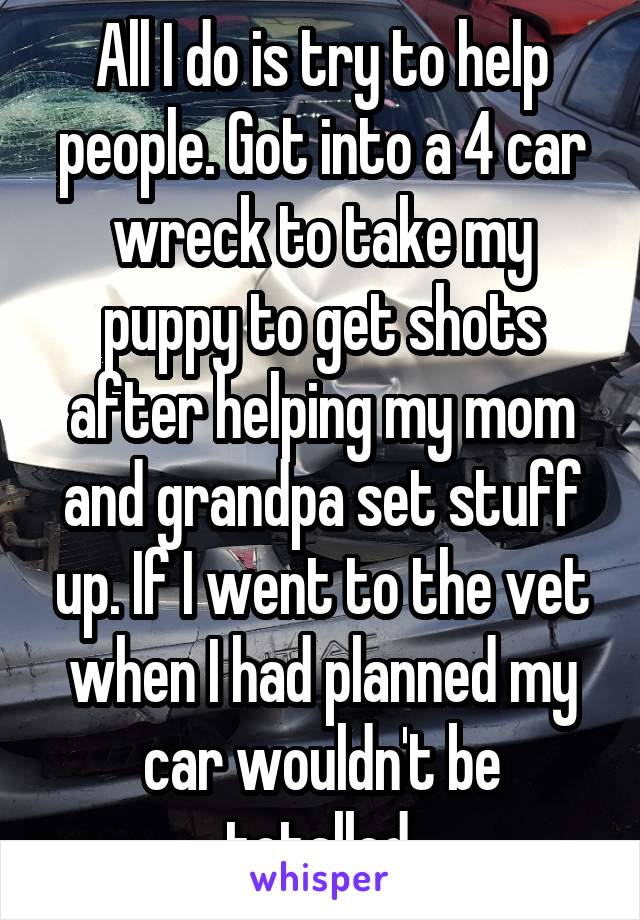All I do is try to help people. Got into a 4 car wreck to take my puppy to get shots after helping my mom and grandpa set stuff up. If I went to the vet when I had planned my car wouldn't be totalled.
