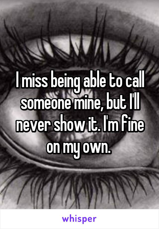 I miss being able to call someone mine, but I'll never show it. I'm fine on my own.