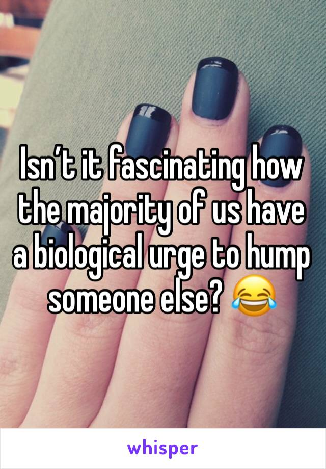 Isn't it fascinating how the majority of us have a biological urge to hump someone else? 😂